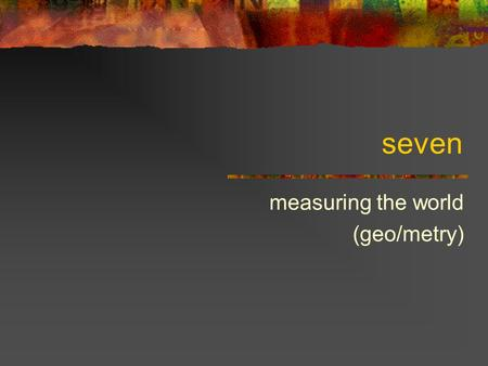 Seven measuring the world (geo/metry). Measuring space This course is fundamentally about spaces of various kinds Physical space Image space Auditory.