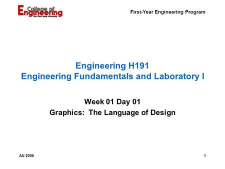 First-Year Engineering Program 1AU 2006 Engineering H191 Engineering Fundamentals and Laboratory I Week 01 Day 01 Graphics: The Language of Design.