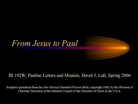 From Jesus to Paul BI 192W, Pauline Letters and Mission, David J. Lull, Spring 2006 Scripture quotations from the New Revised Standard Version Bible, copyright.