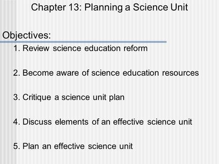 Chapter 13: Planning a Science Unit Objectives: 1. Review science education reform 2. Become aware of science education resources 3. Critique a science.