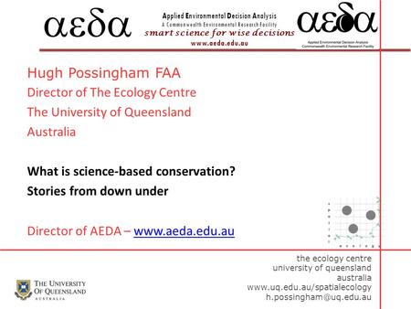 Applied Environmental Decision Analysis A Commonwealth Environmental Research Facility smart science for wise decisions www.aeda.edu.au  Hugh Possingham.