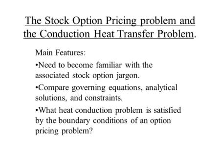 The Stock Option Pricing problem and the Conduction Heat Transfer Problem. Main Features: Need to become familiar with the associated stock option jargon.