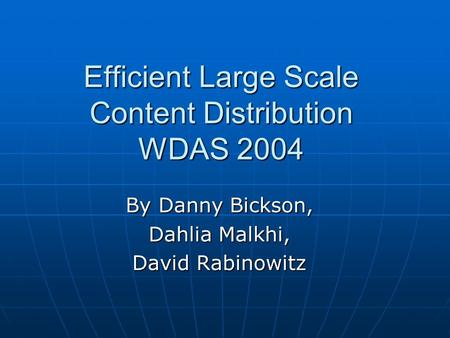 Efficient Large Scale Content Distribution WDAS 2004 By Danny Bickson, Dahlia Malkhi, David Rabinowitz.