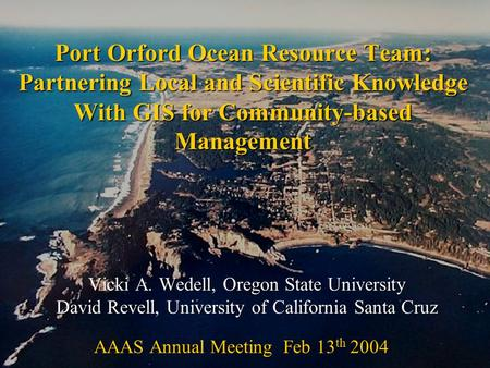 Port Orford Ocean Resource Team: Partnering Local and Scientific Knowledge With GIS for Community-based Management Vicki A. Wedell, Oregon State University.