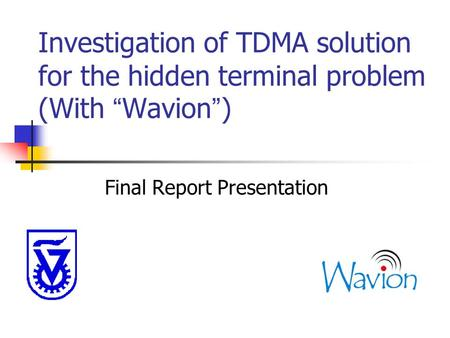 "Investigation of TDMA solution for the hidden terminal problem (With "" Wavion "" ) Final Report Presentation."