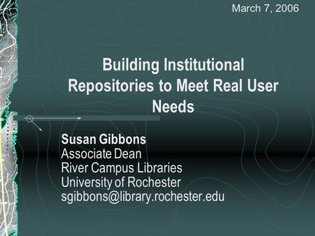 Building Institutional Repositories to Meet Real User Needs Susan Gibbons Associate Dean River Campus Libraries University of Rochester