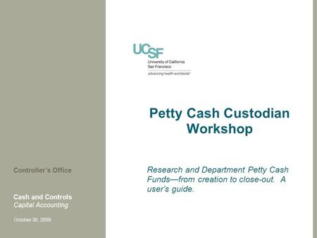 Petty Cash Custodian Workshop Research and Department Petty Cash Funds—from creation to close-out. A user's guide. Cash and Controls Capital Accounting.