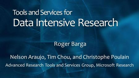 Tools and Services for Data Intensive Research Roger Barga Nelson Araujo, Tim Chou, and Christophe Poulain Advanced Research Tools and Services Group,
