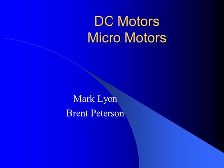 DC Motors Micro Motors Mark Lyon Brent Peterson. Outline Motor Overview DC vs. AC Brushless DC Motors Design Considerations Application Considerations.