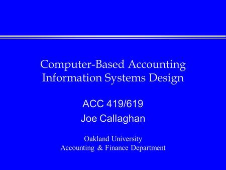 Computer-Based Accounting Information Systems Design ACC 419/619 Joe Callaghan Oakland University Accounting & Finance Department.