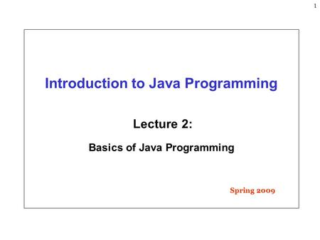 1 Introduction to Java Programming Lecture 2: Basics of Java Programming Spring 2009.