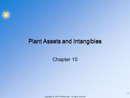 Copyright © 2007 Prentice-Hall. All rights reserved 1 Plant Assets and Intangibles Chapter 10.