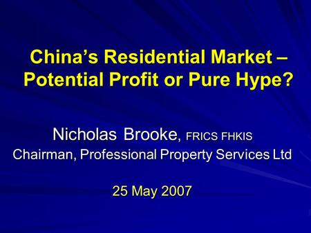 China's Residential Market – Potential Profit or Pure Hype? Nicholas Brooke, FRICS FHKIS Chairman, Professional Property Services Ltd 25 May 2007.