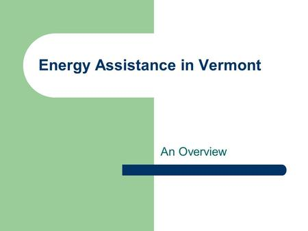 Energy Assistance in Vermont An Overview. Seasonal Fuel Assistance Funding – LIHEAP block grant Asset test – $3,000 (hh's with 1 or more elderly) $2,000.