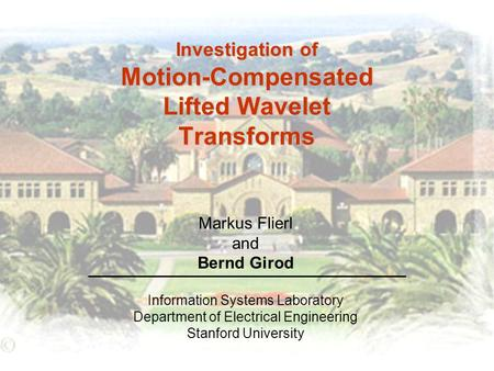 Investigation of Motion-Compensated Lifted Wavelet Transforms Information Systems Laboratory Department of Electrical Engineering Stanford University Markus.