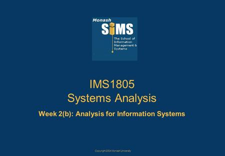 Copyright 2004 Monash University IMS1805 Systems Analysis Week 2(b): Analysis for Information Systems.