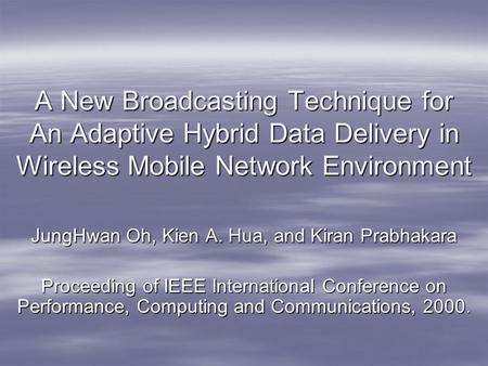 A New Broadcasting Technique for An Adaptive Hybrid Data Delivery in Wireless Mobile Network Environment JungHwan Oh, Kien A. Hua, and Kiran Prabhakara.