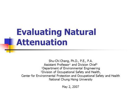 Evaluating Natural Attenuation Shu-Chi Chang, Ph.D., P.E., P.A. Assistant Professor 1 and Division Chief 2 1 Department of Environmental Engineering 2.