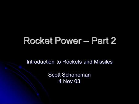 Rocket Power – Part 2 Introduction to Rockets and Missiles Scott Schoneman 4 Nov 03.