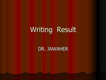 Writing Result DR. JAWAHER. General role present your key, without interpretation, in an orderly and logical sequence using both illustrative materials.