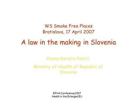 EPHA Conference 2007 Health in the Enlarged EU WS Smoke Free Places Bratislava, 17 April 2007 A law in the making in Slovenia Vesna-Kerstin Petrič Ministry.