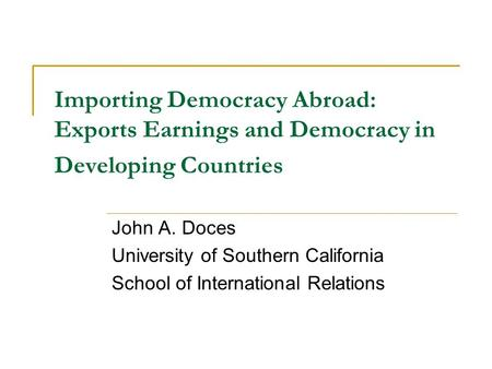 Importing Democracy Abroad: Exports Earnings and Democracy in Developing Countries John A. Doces University of Southern California School of International.
