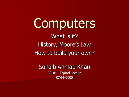 Computers What is it? History, Moore's Law How to build your own? Sohaib Ahmad Khan CS101 - Topical Lecture 07-09-2006.