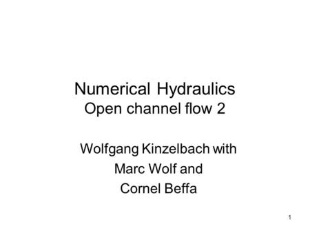 1 Numerical Hydraulics Open channel flow 2 Wolfgang Kinzelbach with Marc Wolf and Cornel Beffa.