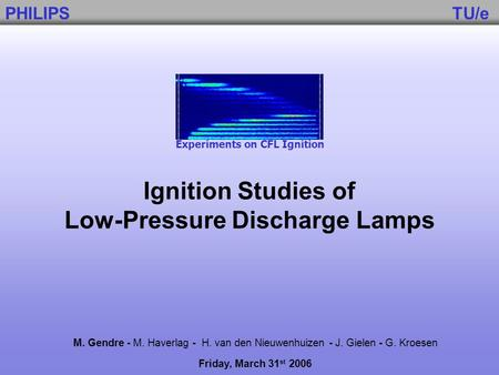 Ignition Studies of Low-Pressure Discharge Lamps M. Gendre - M. Haverlag - H. van den Nieuwenhuizen - J. Gielen - G. Kroesen Friday, March 31 st 2006 Experiments.