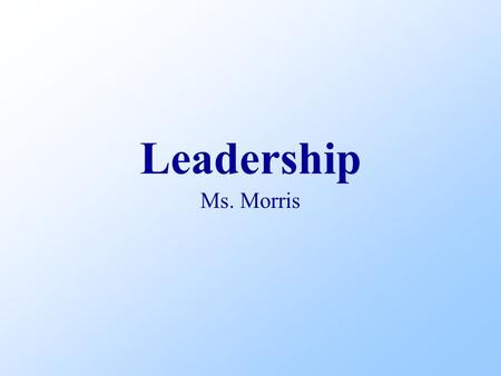 Leadership Ms. Morris. Objectives Discuss leadership List traits of effective leaders Explain leadership style Name three misunderstandings about leadership.