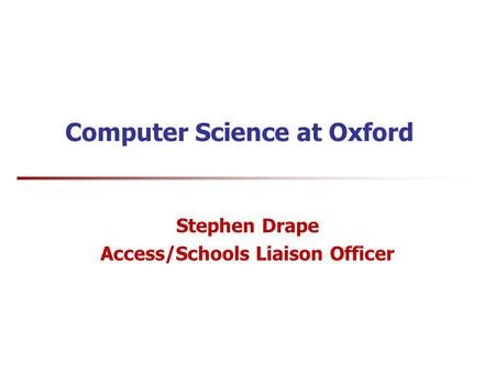 Computer Science at Oxford Stephen Drape Access/Schools Liaison Officer.
