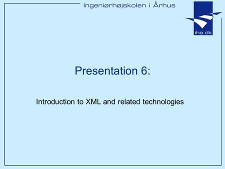 Presentation 6: Introduction to XML and related technologies.