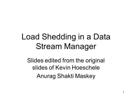 1 Load Shedding in a Data Stream Manager Slides edited from the original slides of Kevin Hoeschele Anurag Shakti Maskey.