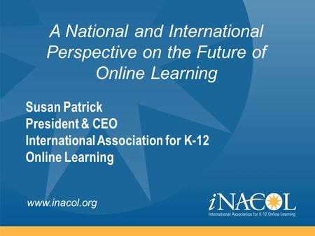 Www.inacol.org A National and International Perspective on the Future of Online Learning Susan Patrick President & CEO International Association for K-12.