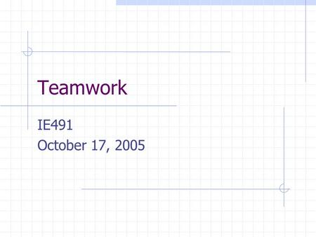 Teamwork IE491 October 17, 2005. Teamwork thoughts What do you think of when I say teamwork? How many of you have participated in a team-oriented activity?