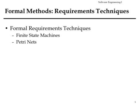 Software Engineering I 1 Formal Methods: Requirements Techniques Formal Requirements Techniques – Finite State Machines – Petri Nets.
