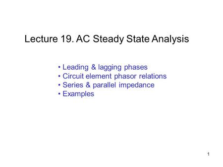 Leading & lagging phases Circuit element phasor relations Series & parallel impedance Examples Lecture 19. AC Steady State Analysis 1.