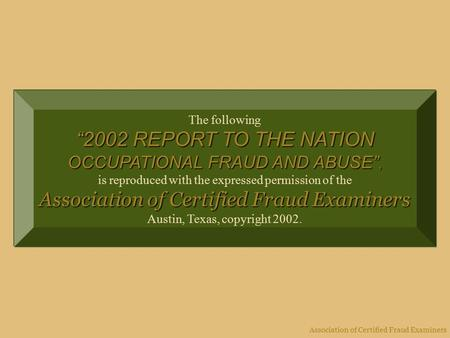 "Association of Certified Fraud Examiners The following ""2002 REPORT TO THE NATION OCCUPATIONAL FRAUD AND ABUSE"", is reproduced with the expressed permission."