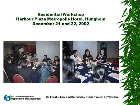 "Residential Workshop Harbour Plaza Metropolis Hotel, Hunghom December 21 and 22, 2002 Dr. Frankie Lam and Dr. Priscilla Chu in ""Warm Up"" Session."