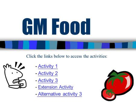 1 GM Food - Activity 1Activity 1 - Activity 2Activity 2 - Activity 3Activity 3 - Extension ActivityExtension Activity - Alternative activity 3 Alternative.