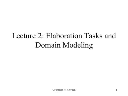 Copyright W. Howden1 Lecture 2: Elaboration Tasks and Domain Modeling.