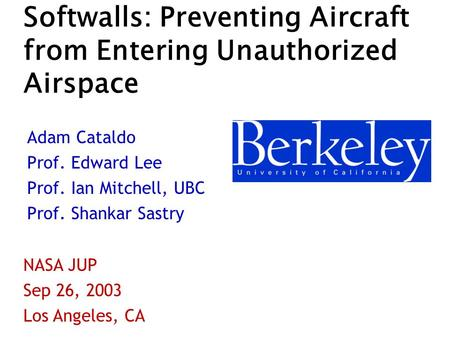 Softwalls: Preventing Aircraft from Entering Unauthorized Airspace Adam Cataldo Prof. Edward Lee Prof. Ian Mitchell, UBC Prof. Shankar Sastry NASA JUP.