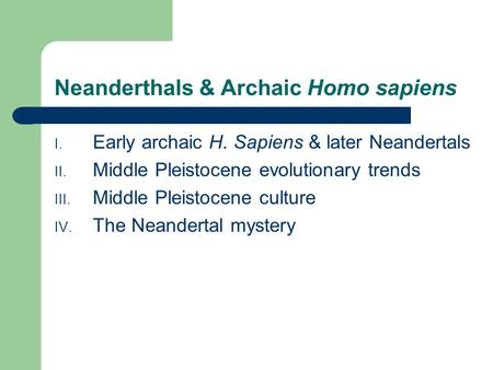 Neanderthals & Archaic Homo sapiens I. Early archaic H. Sapiens & later Neandertals II. Middle Pleistocene evolutionary trends III. Middle Pleistocene.