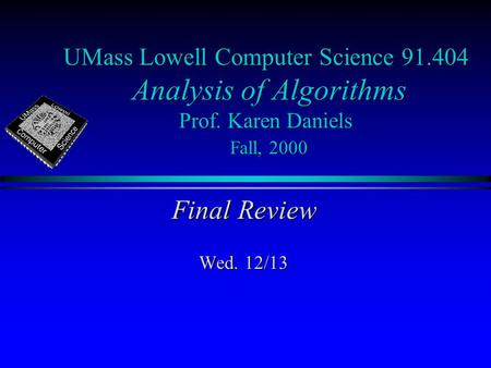 UMass Lowell Computer Science 91.404 Analysis of Algorithms Prof. Karen Daniels Fall, 2000 Final Review Wed. 12/13.
