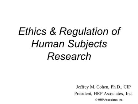 © HRP Associates, Inc. Ethics & Regulation of Human Subjects Research Jeffrey M. Cohen, Ph.D., CIP President, HRP Associates, Inc.