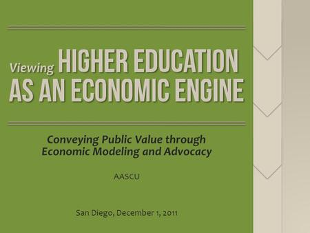 Conveying Public Value through Economic Modeling and Advocacy AASCU San Diego, December 1, 2011.