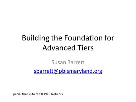 Building the Foundation for Advanced Tiers Susan Barrett Special thanks to the IL PBIS Network.