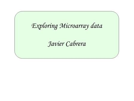 Exploring Microarray data Javier Cabrera. Outline 1.Exploratory Analysis Steps. 2.Microarray Data as Multivariate Data. 3.Dimension Reduction 4.Correlation.