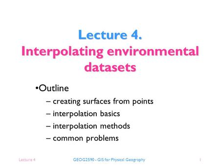 Lecture 4GEOG2590 - GIS for Physical Geography1 Lecture 4. Interpolating environmental datasets Outline – creating surfaces from points – interpolation.