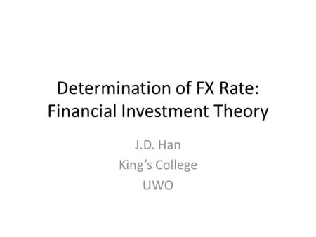 Determination of FX Rate: Financial Investment Theory J.D. Han King's College UWO.
